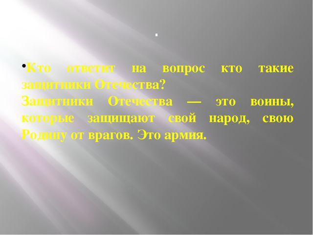 . . Кто ответит на вопрос кто такие защитники Отечества? Защитники Отечества...
