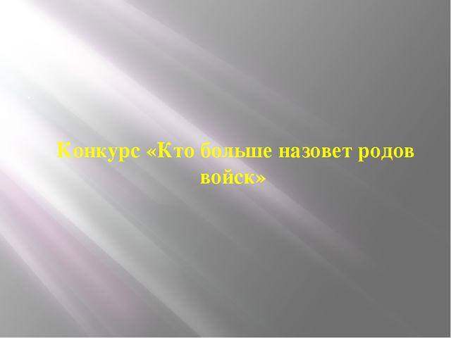 . Конкурс «Кто больше назовет родов войск»