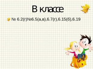 В классе № 6.2(г)№6.5(а,в),6.7(г),6.15(б),6.19
