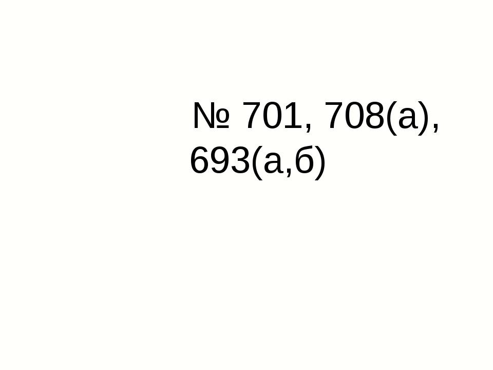 № 701, 708(а), 693(а,б)