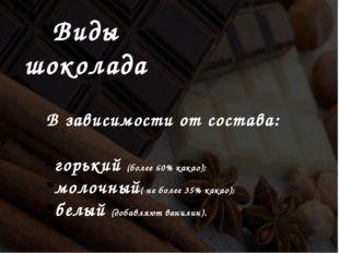 Виды шоколада В зависимости от состава: горький (более 60% какао);  молочный
