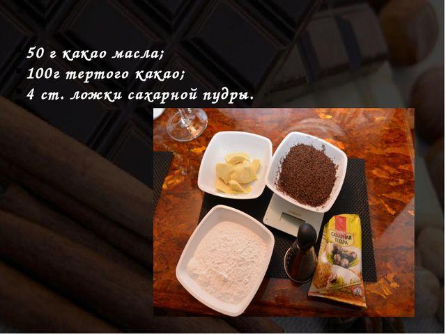 50 г какао масла; 100г тертого какао; 4 ст. ложки сахарной пудры.