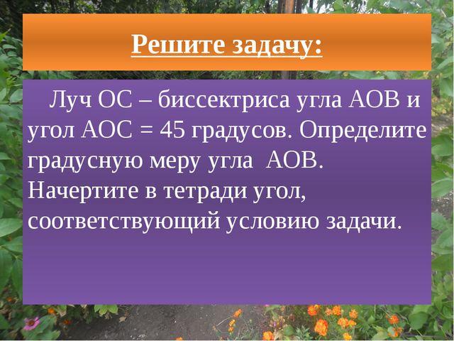 Решите задачу: Луч ОС – биссектриса угла АОВ и угол АОС = 45 градусов. Опреде...