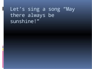 "Let's sing a song ""May there always be sunshine!"""