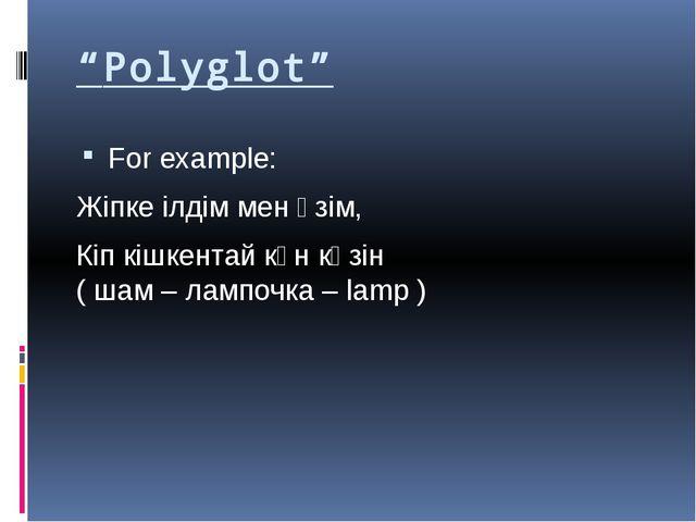 """""""Polyglot"""" For example: Жіпке ілдім мен өзім, Кіп кішкентай күн көзін ( шам –..."""