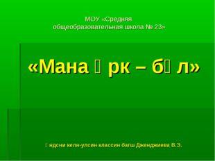 МОУ «Средняя общеобразовательная школа № 23» «Мана өрк – бүл» Үндсни келн-улс