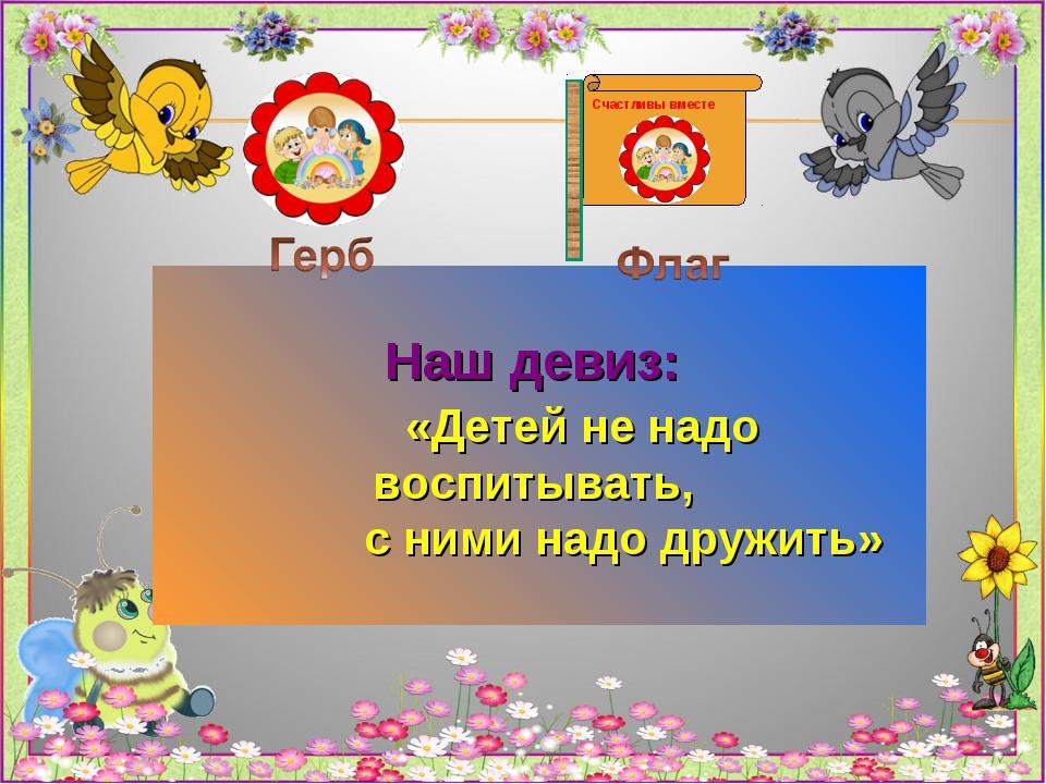Счастливы вместе Наш девиз: «Детей не надо воспитывать, с ними надо дружить»