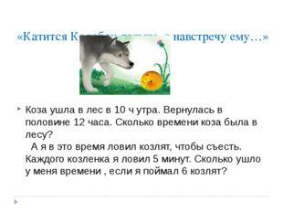 «Катится Колобок дальше, а навстречу ему…» Коза ушла в лес в 10 ч утра. Верну