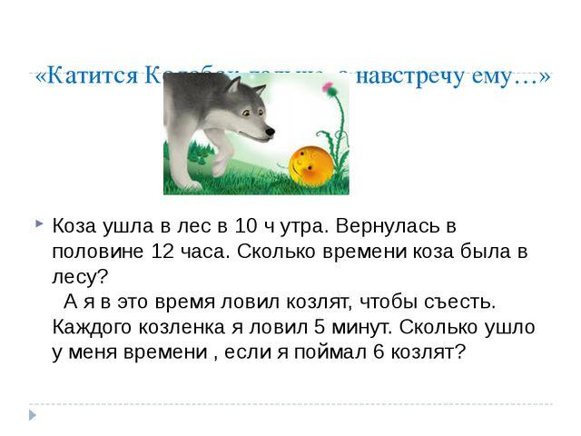 «Катится Колобок дальше, а навстречу ему…» Коза ушла в лес в 10 ч утра. Верну...