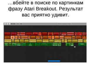 …вбейте в поиске по картинкам фразу Atari Breakout. Результат вас приятно уди