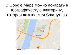 В Google Maps можно поиграть в географическую викторину, которая называетсяS