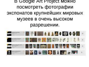 В Google Art Project можно посмотреть фотографии экспонатов крупнейших мировы