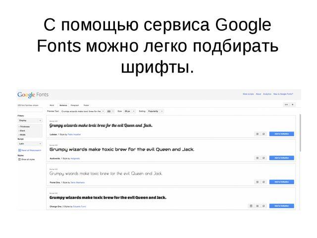 С помощью сервиса Google Fontsможно легко подбирать шрифты.