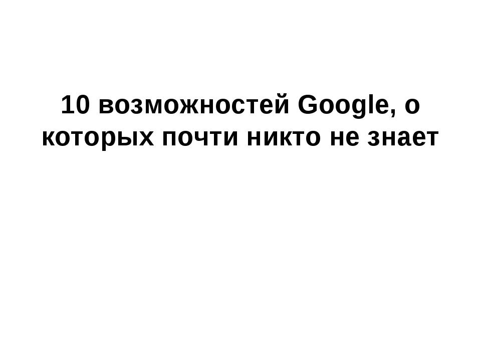 10 возможностей Google, о которых почти никто не знает