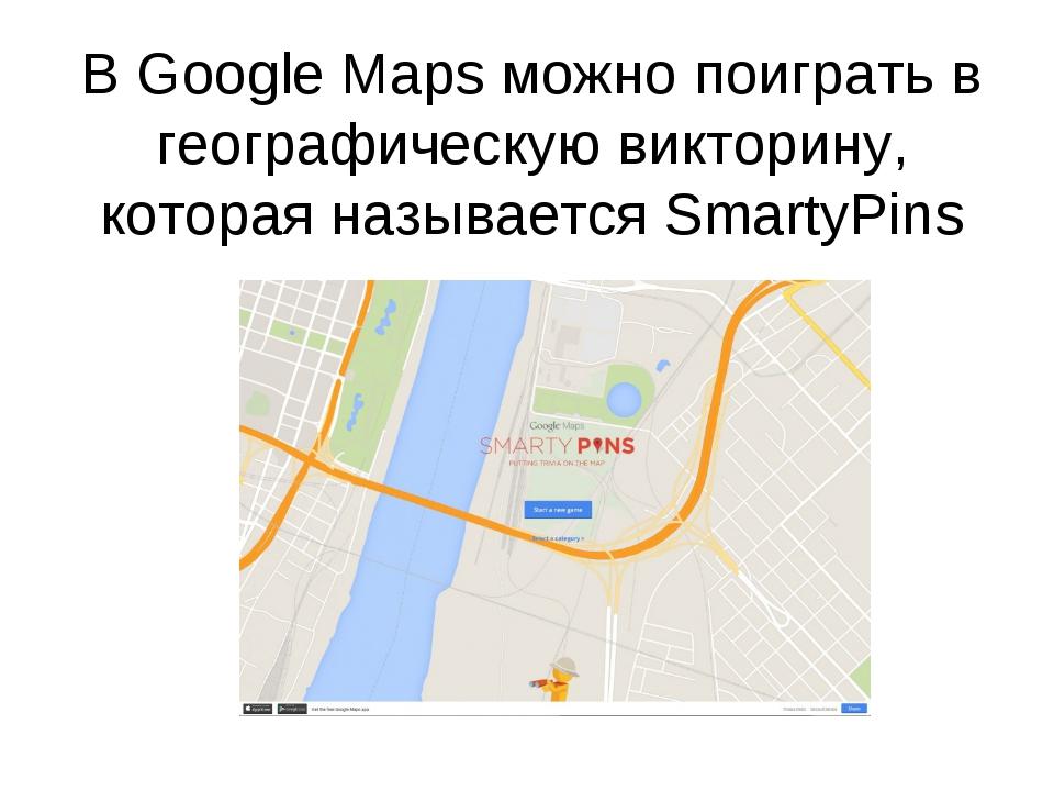 В Google Maps можно поиграть в географическую викторину, которая называетсяS...