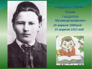 ГАБДУЛЛА ТУКАЙ – Тукаев ГАБДУЛЛА Мухамедгарифович 26 апреля 1886год - 15 апре