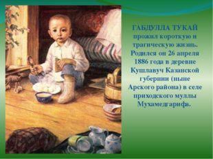 ГАБДУЛЛА ТУКАЙ прожил короткую и трагическую жизнь. Родился он 26 апреля 1886