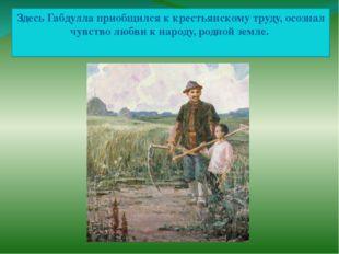 Здесь Габдулла приобщился к крестьянскому труду, осознал чувство любви к наро