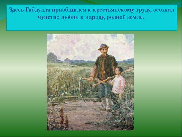 Здесь Габдулла приобщился к крестьянскому труду, осознал чувство любви к наро...