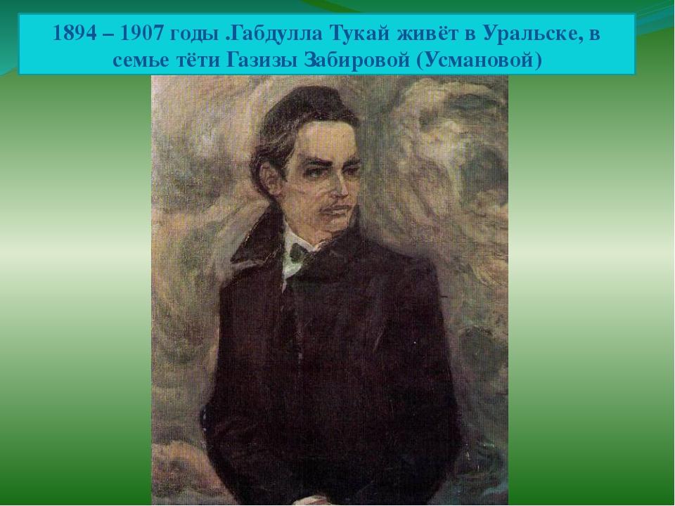 1894 – 1907 годы .Габдулла Тукай живёт в Уральске, в семье тёти Газизы Забиро...