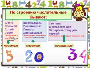 По строению числительные бывают: Шесть Восьмой Сотый Сорок Числительное с одн