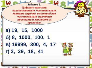 а) 19, 15, 1000 б) 8, 1000, 100, 1 в) 19999, 300, 4, 17 г) 3, 29, 18, 41 Зад