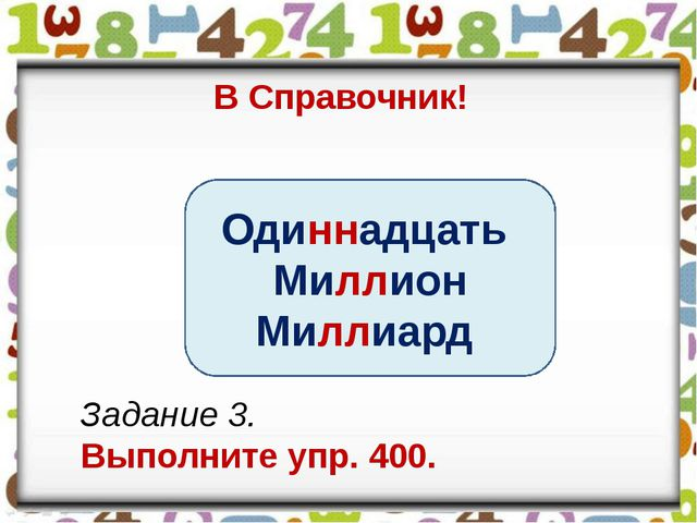 В Справочник! Одиннадцать Миллион Миллиард Задание 3. Выполните упр. 400.