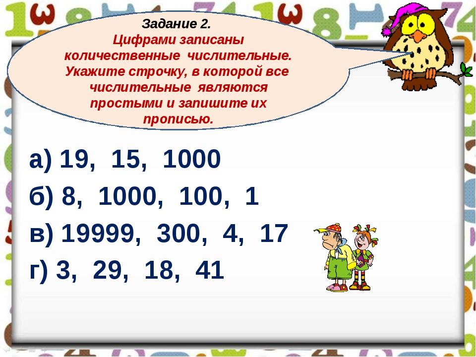 а) 19, 15, 1000 б) 8, 1000, 100, 1 в) 19999, 300, 4, 17 г) 3, 29, 18, 41 Зад...