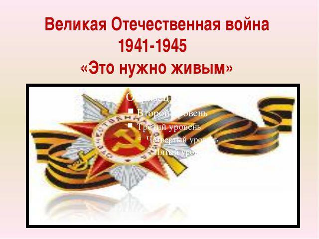 Великая Отечественная война 1941-1945 «Это нужно живым»