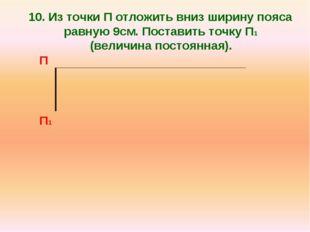 10. Из точки П отложить вниз ширину пояса равную 9см. Поставить точку П1 (вел