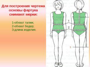 Для построения чертежа основы фартука снимают мерки: 1-обхват талии; 2-обхват