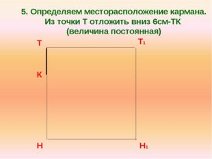 5. Определяем месторасположение кармана. Из точки Т отложить вниз 6см-ТК (вел