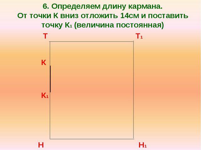 6. Определяем длину кармана. От точки К вниз отложить 14см и поставить точку...