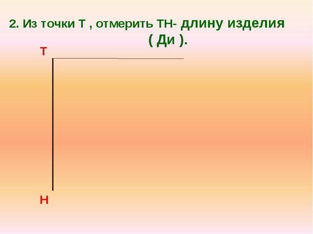 2. Из точки Т , отмерить ТН- длину изделия ( Ди ). Т Н