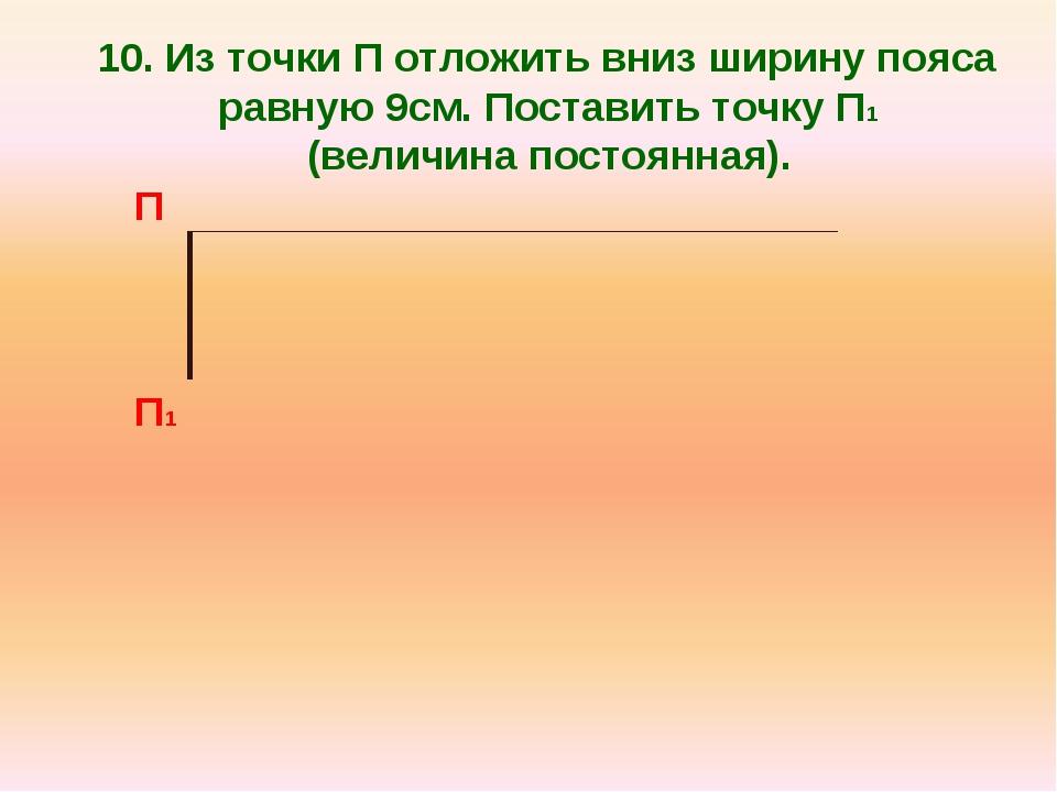 10. Из точки П отложить вниз ширину пояса равную 9см. Поставить точку П1 (вел...
