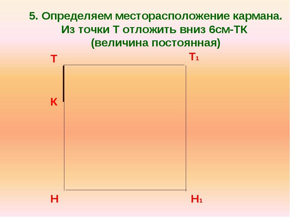 5. Определяем месторасположение кармана. Из точки Т отложить вниз 6см-ТК (вел...