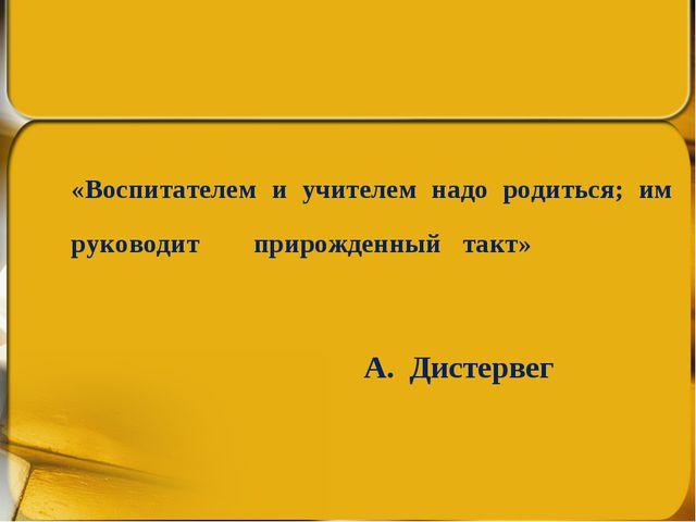 «Воспитателем и учителем надо родиться; им руководитприрожденныйтакт» ...
