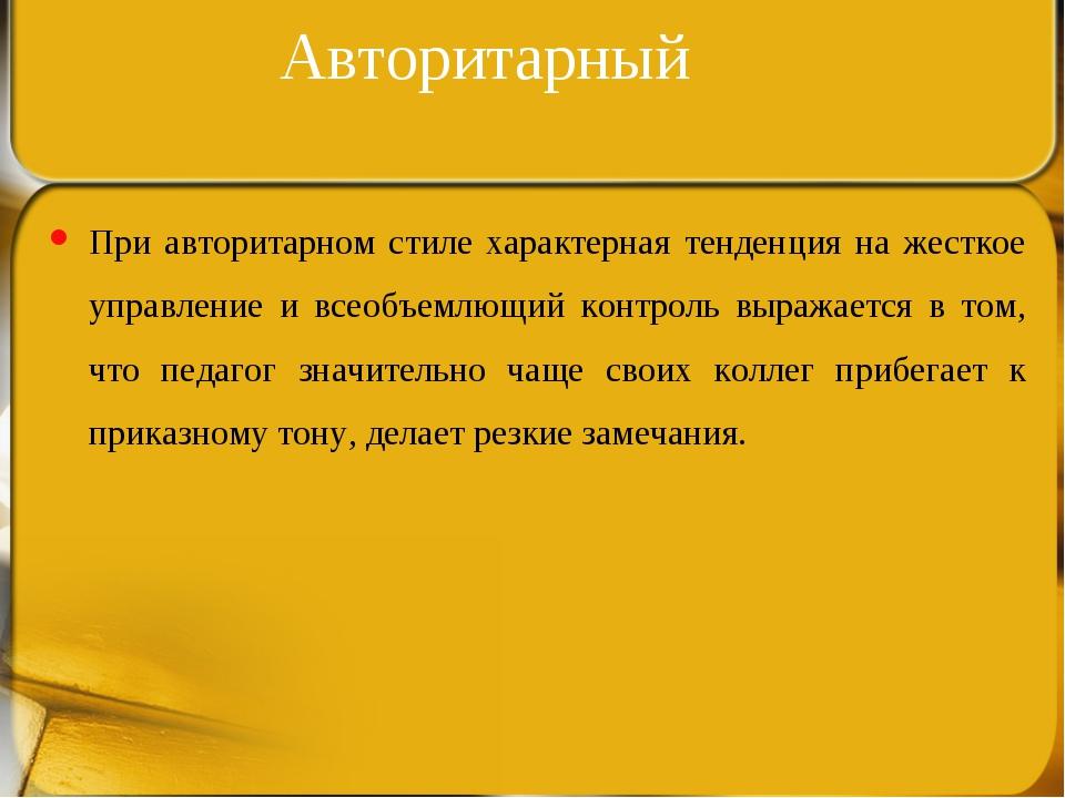 Авторитарный При авторитарном стиле характерная тенденция на жесткое управлен...