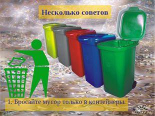 Несколько советов 1. Бросайте мусор только в контейнеры.