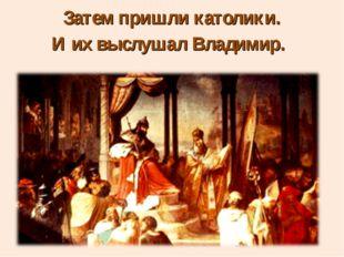 Затем пришли католики. И их выслушал Владимир.