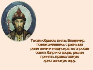 Таким образом, князь Владимир, познакомившись с разными религиями и неоднокра