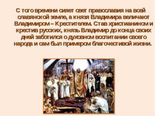 С того времени сияет свет православия на всей славянской земле, а князя Влади
