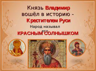 Князь Владимир вошёл в историю - Крестителем Руси Народ называл его КРАСНЫМ С
