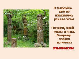 В те времена многие поклонялись разным богам. Половину своей жизни и князь Вл