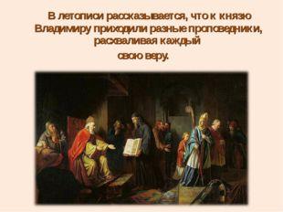 В летописи рассказывается, что к князю Владимиру приходили разные проповедни