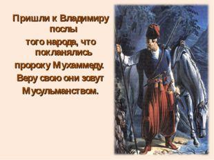 Пришли к Владимиру послы того народа, что покланялись пророку Мухаммеду. Веру