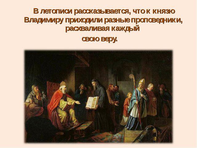 В летописи рассказывается, что к князю Владимиру приходили разные проповедни...