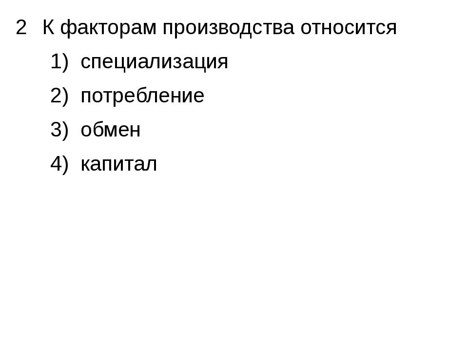 К факторам производства относится 1) специализация 2) потребление 3) обмен 4)...