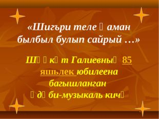 «Шигъри теле һаман былбыл булып сайрый …» Шәүкәт Галиевның 85 яшьлек юбилеен