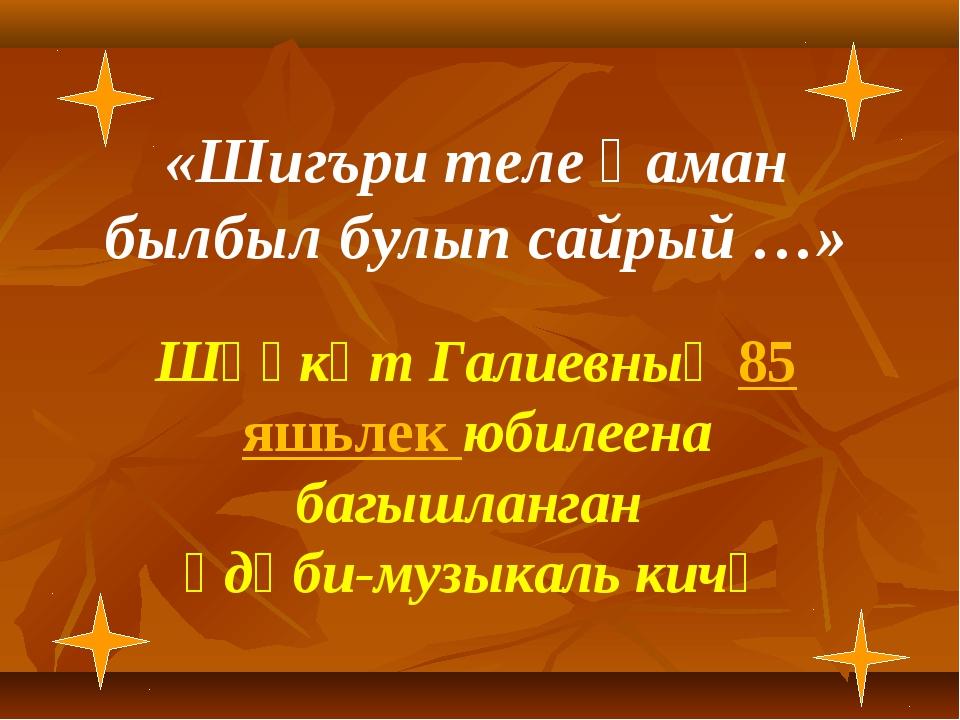 «Шигъри теле һаман былбыл булып сайрый …» Шәүкәт Галиевның 85 яшьлек юбилеен...